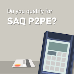 A Quick Look at SAQ P2PE Reducing Your PCI Workload