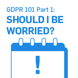 GDPR 101 Part 1: Should I Be Worried?